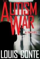 The Autism War - A Novel ebook by Louis Conte