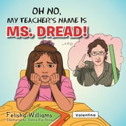 OH NO, MY TEACHER'S NAME IS MS. DREAD! ebook by Felisha Williams