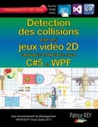 Detection des collisions dans les jeux video 2D - avec C#5, WPF et Visual Studio 2013 ebook by Patrice Rey