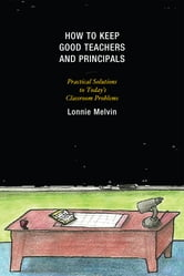 How to Keep Good Teachers and Principals - Practical Solutions to Today's Classroom Problems ebook by Lonnie Melvin
