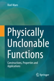 Physically Unclonable Functions - Constructions, Properties and Applications ebook by Roel Maes