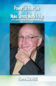 Power up Your Life & Make Stress Work 4 You ebook by Ph.D. Pierre Milot