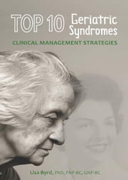 TOP 10 Geriatric Syndromes: Clinical Management Strategies ebook by Lisa Byrd, PhD, FNP-BC, GNP-BC, Gerontologist