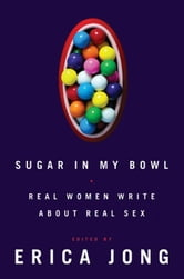 Sugar in My Bowl: Real Women Write About Real Sex - Real Women Write About Real Sex ebook by Erica Jong,Margaret Magowan