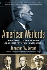 American Warlords - How Roosevelt's High Command Led America to Victory in World War II ebook by Jonathan W. Jordan