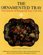 The Ornamented Tray - Two Centuries of Ornamented Trays (1720-1920) ebook by W.D. John,Zilla Rider Lea