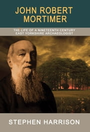 John Robert Mortimer - The Life of an Nineteenth Century East Yorkshire Archaeologist ebook by Stephen Harrison