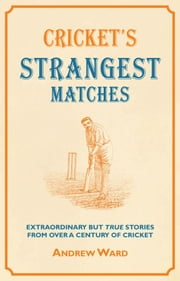 Cricket's Strangest Matches - Extraordinary but true stories from over a century of cricket ebook by Andrew Ward