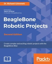 BeagleBone Robotic Projects - Second Edition ebook by Dr. Richard Grimmett