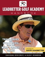 The Leadbetter Golf Academy Handbook - Techniques and Strategies from the World's Greatest Coaches ebook by Sean Hogan,Kevin Smeltz,Allen F. Richardson,David Leadbetter