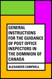 General Instructions For The Guidance Of Post Office Inspectors In The Dominion Of Canada ebook by Alexander Campbell