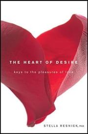 The Heart of Desire - Keys to the Pleasures of Love ebook by Stella Resnick