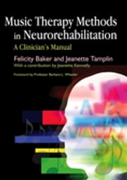 Music Therapy Methods in Neurorehabilitation - A Clinician's Manual ebook by Jeanette Tamplin,Jeanette Kennelly,Barbara L Wheeler,Felicity Baker