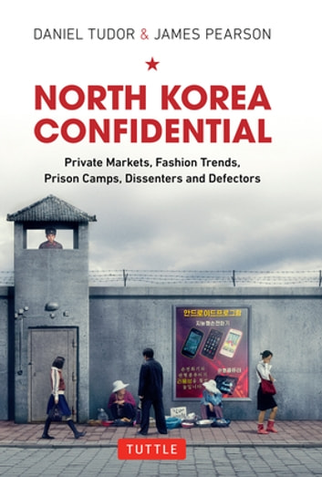 North Korea Confidential - Private Markets, Fashion Trends, Prison Camps, Dissenters and Defectors ebook by Daniel Tudor,James Pearson