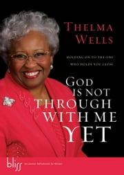 God Is Not Through with Me Yet - Holding On to the One Who Holds You Close ebook by Thelma Wells