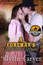 A Foreman's Unplanned Bride - Westward Hearts, #4 ebook by Blythe Carver