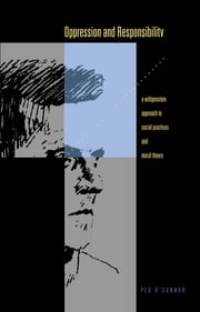 Oppression and Responsibility - A Wittgensteinian Approach to Social Practices and Moral Theory ebook by Peg O'Connor