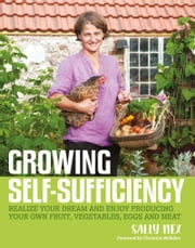 Growing Self-Sufficiency - Realize Your Dream and Enjoy Producing Your Own Fruit, Vegetables, Eggs and Meat ebook by Sally Nex