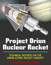 Project Orion Nuclear Pulse Rocket, Technical Reports on the Orion Concept, Atomic Bombs Propelling Massive Spaceships to the Planets, External Pulsed Plasma Propulsion ebook by Progressive Management