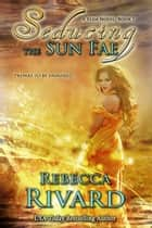 Seducing the Sun Fae - A Fada Novel ebook by Rebecca Rivard