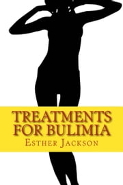 Treatments For Bulimia: What Is Bulimia And How To Cure Bulimia In 30 Days ebook by Esther Jackson
