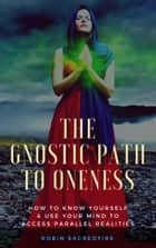 The Gnostic Path to Oneness - How to Know Yourself and Use Your Mind to Access Parallel Realities ebook by Robin Sacredfire