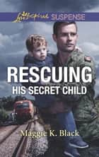 Rescuing His Secret Child (Mills & Boon Love Inspired Suspense) (Lone Star Justice, Book 6) eBook by Maggie K. Black