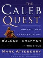 The Caleb Quest - What You Can Learn from the Boldest Dreamer in the Bible ebook by Mark Atteberry