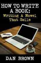 How To Write A Book: Writing A Novel That Sells ebook by Dan Brown