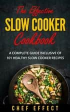 The Effective Slow Cooker Cookbook: A Complete Guide Inclusive of 101 Healthy Slow Cooker Recipes ebook by Chef Effect