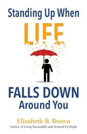 Standing Up When Life Falls Down Around You ebook by Elizabeth B. Brown
