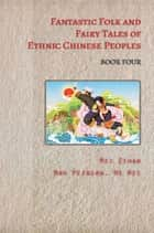 Fantastic Folk and Fairy Tales of Ethnic Chinese Peoples - Book Four ebook by Mei Zihan, TBD