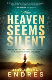 When Heaven Seems Silent - How to Wait on God's Promises Through Pain, Disappointment, and Doubt ebook by Mark and Tammy Endres