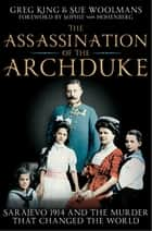 The Assassination of the Archduke - Sarajevo 1914 and the Murder that Changed the World ebook by Greg King, Sue Woolmans