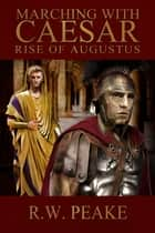 Marching With Caesar-Rise of Augustus ebook by R.W. Peake