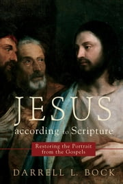 Jesus according to Scripture - Restoring the Portrait from the Gospels ebook by Darrell L. Bock