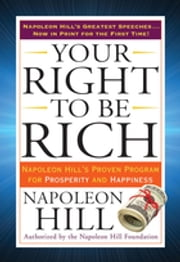 Your Right to Be Rich - Napoleon Hill's Proven Program for Prosperity and Happiness ebook by Napoleon Hill