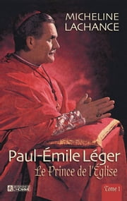 Paul-Émile léger - Tome 1 - Le Prince de l'Église (1904-1967) ebook by Micheline Lachance