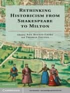 Rethinking Historicism from Shakespeare to Milton ebook by Professor Ann Baynes Coiro,Professor Thomas Fulton