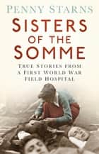 Sisters of the Somme - True Stories from a First World War Field Hospital ebook by Penny Starns