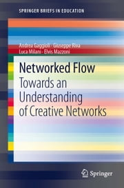 Networked Flow - Towards an Understanding of Creative Networks ebook by Andrea Gaggioli, Giuseppe Riva, Luca Milani,...