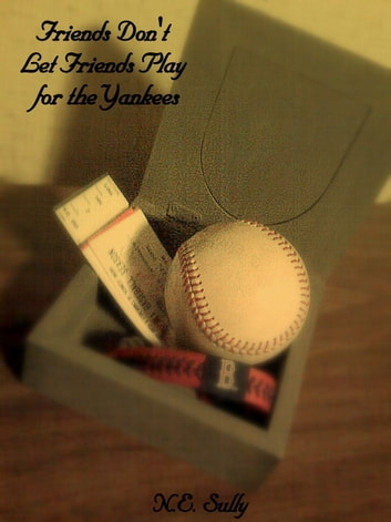 Friends Don't Let Friends Play for the Yankees ebook by NE Sully