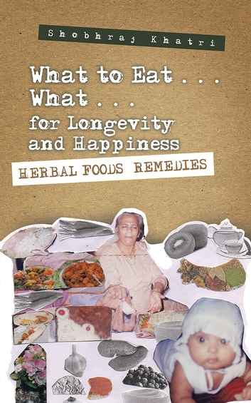 """What to Eat . . . What . . . for Longevity and Happiness"" - Herbal Foods Remedies ebook by Shobhraj Khatri"