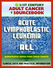 21st Century Adult Cancer Sourcebook: Acute Lymphoblastic Leukemia (ALL) - Clinical Data for Patients, Families, and Physicians ebook by Progressive Management
