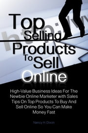 Top Selling Products To Sell Online - High-Value Business Ideas For The Newbie Online Marketer with Sales Tips On Top Products To Buy And Sell Online So You Can Make Money Fast ebook by Nancy H. Dixon
