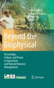 Beyond the Biophysical - Knowledge, Culture, and Power in Agriculture and Natural Resource Management ebook by Laura German,Joshua J. Ramisch,Ritu Verma