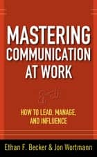 Mastering Communication at Work: How to Lead, Manage, and Influence ebook by Ethan F. Becker, Jon Wortmann