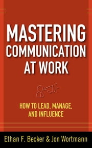 Mastering Communication at Work: How to Lead, Manage, and Influence ebook by Ethan F. Becker,Jon Wortmann