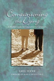 Companioning the Dying - A Soulful Guide for Counselors & Caregivers ebook by Greg Yoder,Alan D. Wolfelt, PhD