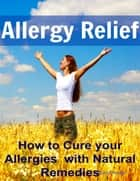 Allergy Relief: How to Cure your Allergies with Natural Remedies ebook by David Hocke